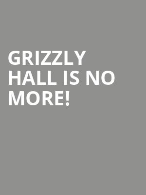 Grizzly Hall is no more